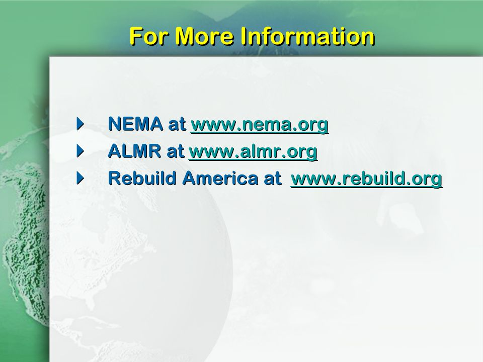For More Information NEMA at www.nema.orgwww.nema.org ALMR at www.almr.orgwww.almr.org Rebuild America at www.rebuild.orgwww.rebuild.org NEMA at www.nema.orgwww.nema.org ALMR at www.almr.orgwww.almr.org Rebuild America at www.rebuild.orgwww.rebuild.org