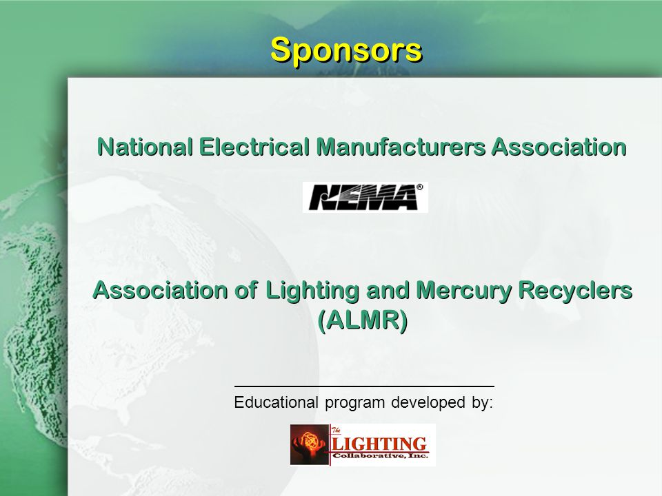 Sponsors National Electrical Manufacturers Association Association of Lighting and Mercury Recyclers (ALMR) Educational program developed by: