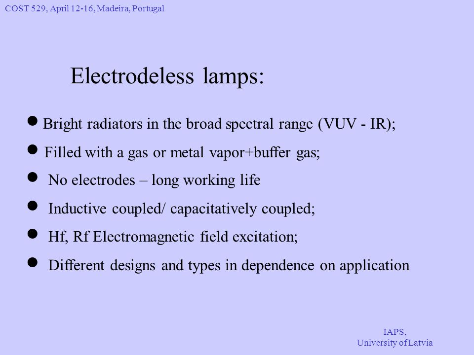 COST 529, April 12-16, Madeira, Portugal IAPS, University of Latvia Electrodeless lamps: Bright radiators in the broad spectral range (VUV - IR); Filled with a gas or metal vapor+buffer gas; No electrodes – long working life Inductive coupled/ capacitatively coupled; Hf, Rf Electromagnetic field excitation; Different designs and types in dependence on application