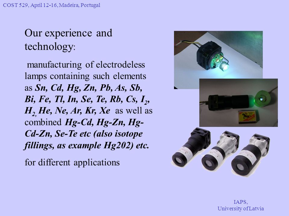 COST 529, April 12-16, Madeira, Portugal IAPS, University of Latvia Our experience and technology : manufacturing of electrodeless lamps containing such elements as Sn, Cd, Hg, Zn, Pb, As, Sb, Bi, Fe, Tl, In, Se, Te, Rb, Cs, I 2, H 2, He, Ne, Ar, Kr, Xe as well as combined Hg-Cd, Hg-Zn, Hg- Cd-Zn, Se-Te etc (also isotope fillings, as example Hg202) etc.