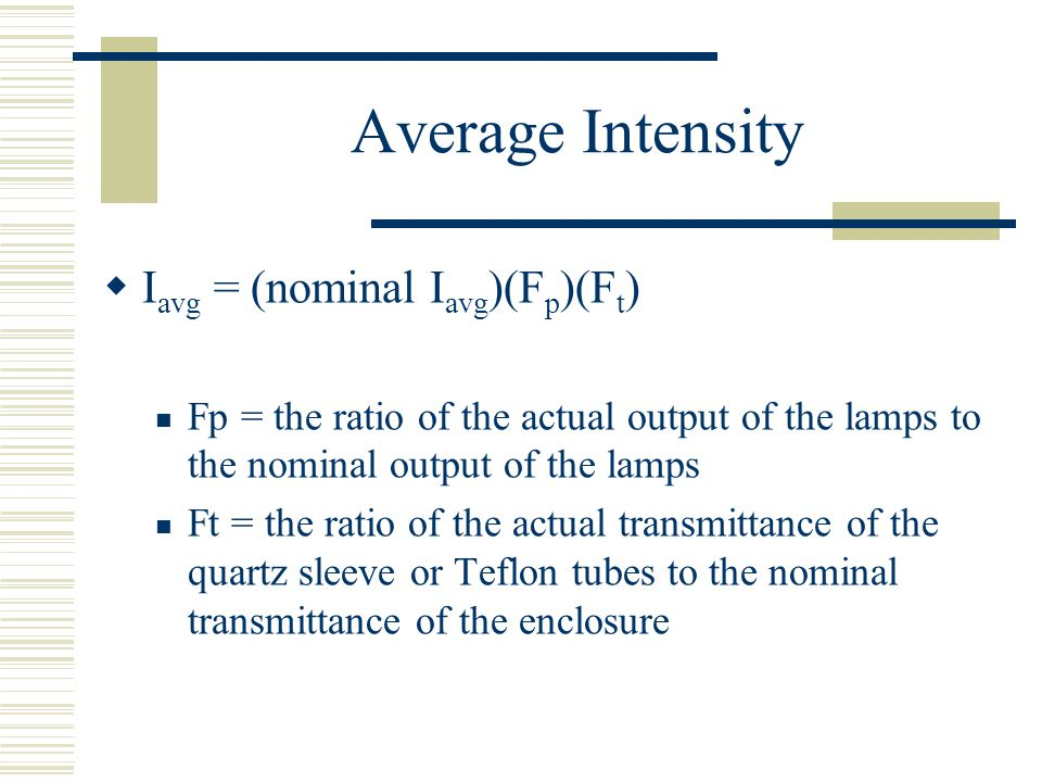 Average Intensity I avg = (nominal I avg )(F p )(F t ) Fp = the ratio of the actual output of the lamps to the nominal output of the lamps Ft = the ra