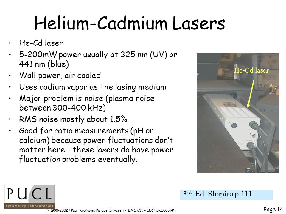 Page 14 © 1990-2002J.Paul Robinson, Purdue University BMS 631 – LECTURE005.PPT Helium-Cadmium Lasers He-Cd laser 5-200mW power usually at 325 nm (UV) or 441 nm (blue) Wall power, air cooled Uses cadium vapor as the lasing medium Major problem is noise (plasma noise between 300-400 kHz) RMS noise mostly about 1.5% Good for ratio measurements (pH or calcium) because power fluctuations dont matter here – these lasers do have power fluctuation problems eventually.