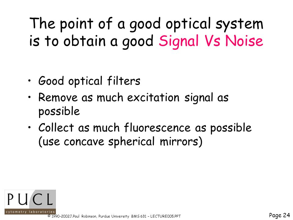 Page 24 © 1990-2002J.Paul Robinson, Purdue University BMS 631 – LECTURE005.PPT The point of a good optical system is to obtain a good Signal Vs Noise Good optical filters Remove as much excitation signal as possible Collect as much fluorescence as possible (use concave spherical mirrors)