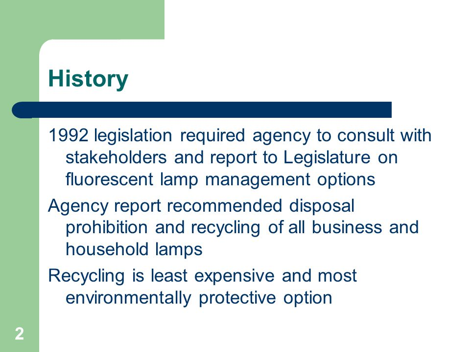 2 History 1992 legislation required agency to consult with stakeholders and report to Legislature on fluorescent lamp management options Agency report recommended disposal prohibition and recycling of all business and household lamps Recycling is least expensive and most environmentally protective option