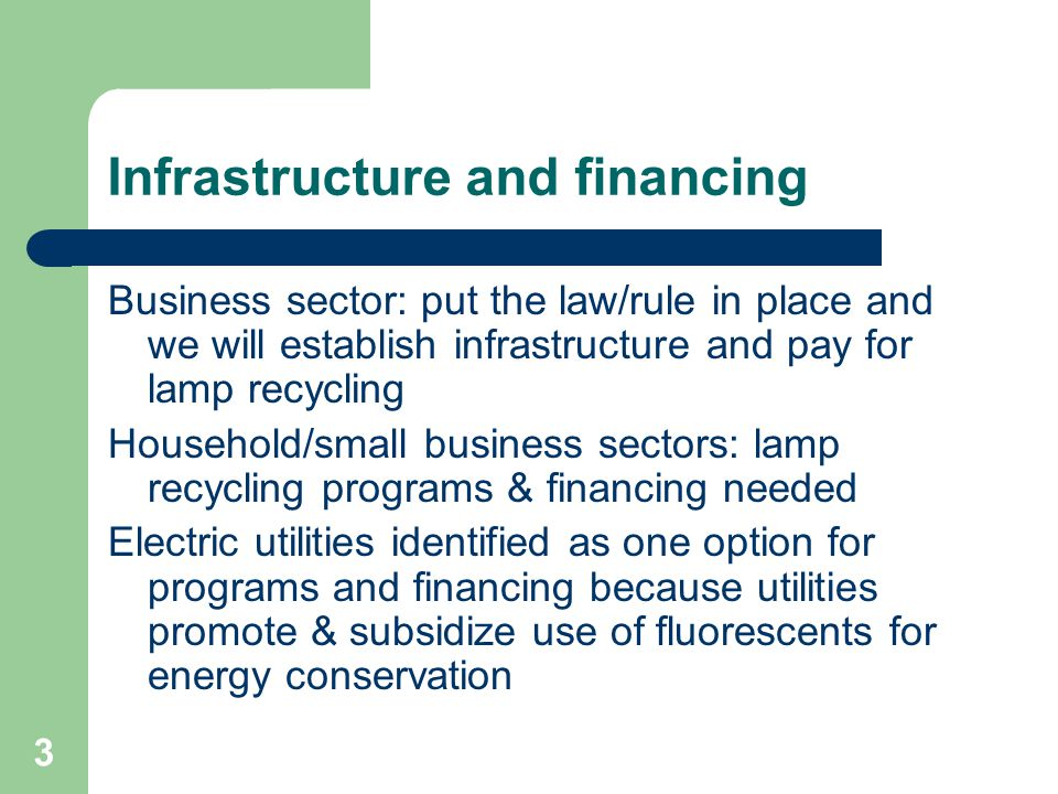 3 Infrastructure and financing Business sector: put the law/rule in place and we will establish infrastructure and pay for lamp recycling Household/small business sectors: lamp recycling programs & financing needed Electric utilities identified as one option for programs and financing because utilities promote & subsidize use of fluorescents for energy conservation