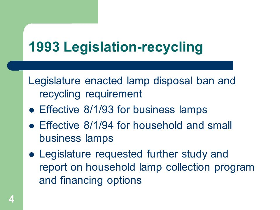 4 1993 Legislation-recycling Legislature enacted lamp disposal ban and recycling requirement Effective 8/1/93 for business lamps Effective 8/1/94 for household and small business lamps Legislature requested further study and report on household lamp collection program and financing options