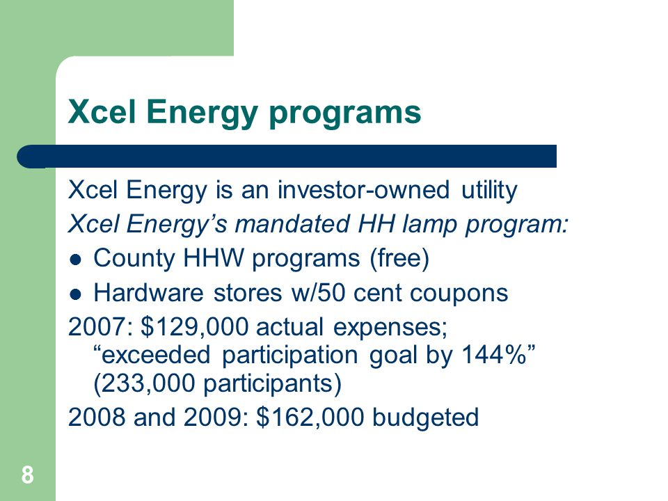 8 Xcel Energy programs Xcel Energy is an investor-owned utility Xcel Energys mandated HH lamp program: County HHW programs (free) Hardware stores w/50 cent coupons 2007: $129,000 actual expenses; exceeded participation goal by 144% (233,000 participants) 2008 and 2009: $162,000 budgeted
