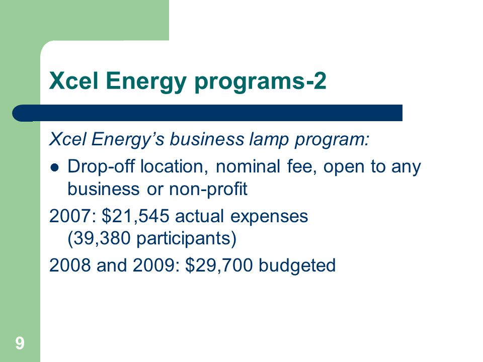 9 Xcel Energy programs-2 Xcel Energys business lamp program: Drop-off location, nominal fee, open to any business or non-profit 2007: $21,545 actual expenses (39,380 participants) 2008 and 2009: $29,700 budgeted