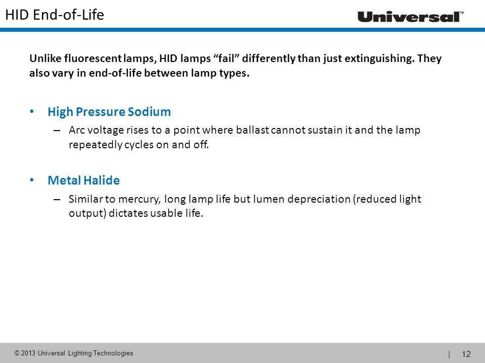 | 12 © 2013 Universal Lighting Technologies HID End-of-Life High Pressure Sodium – Arc voltage rises to a point where ballast cannot sustain it and th