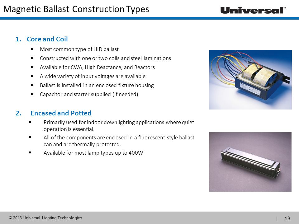 | 18 © 2013 Universal Lighting Technologies Magnetic Ballast Construction Types 1.Core and Coil Most common type of HID ballast Constructed with one o