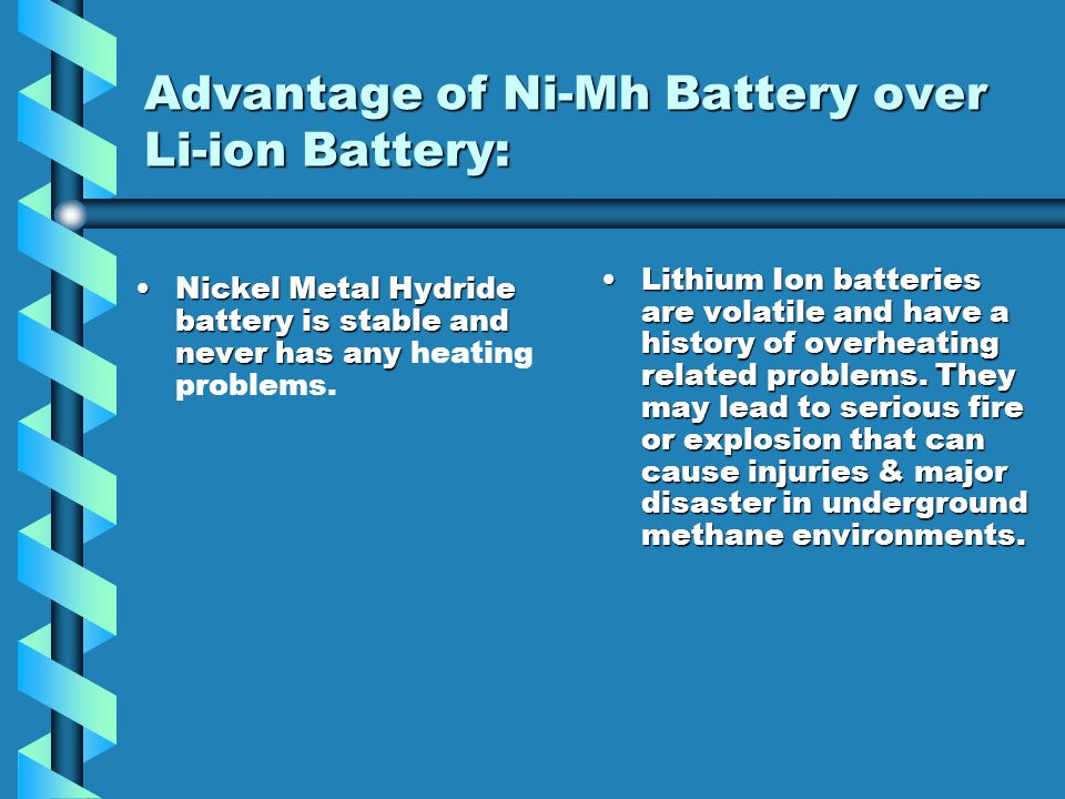 Advantage of Ni-Mh Battery over Li-ion Battery: Nickel Metal Hydride chemical is an eNickel Metal Hydride chemical is an established and proven metal
