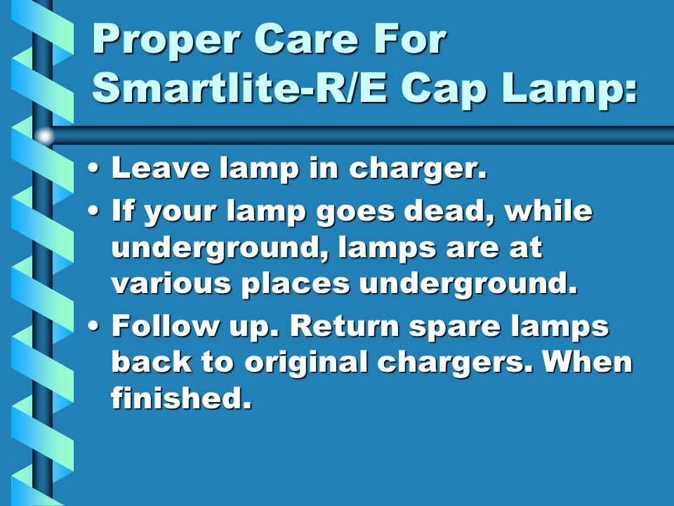 Proper Care For Smartlite-R/E Cap Lamp: Inspect cable.Inspect cable. Check both Leds.(Main & Auxiliary Led)Check both Leds.(Main & Auxiliary Led) Chec