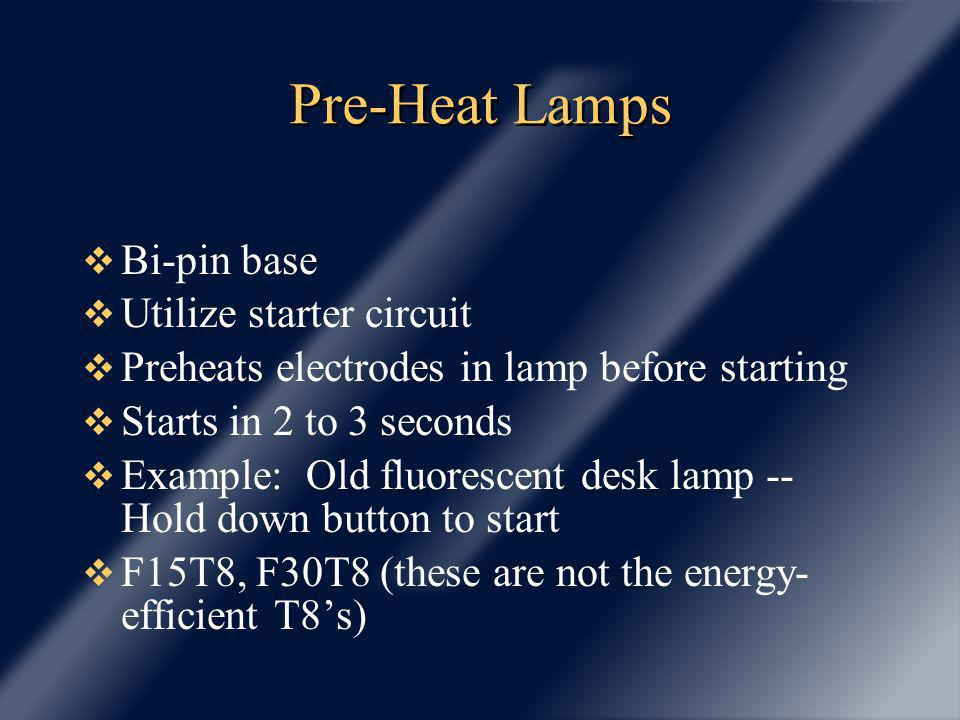 Pre-Heat Lamps Bi-pin base Utilize starter circuit Preheats electrodes in lamp before starting Starts in 2 to 3 seconds Example: Old fluorescent desk lamp -- Hold down button to start F15T8, F30T8 (these are not the energy- efficient T8s)