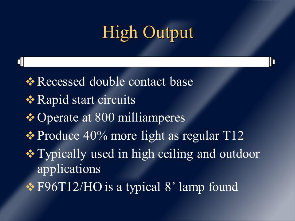 High Output Recessed double contact base Rapid start circuits Operate at 800 milliamperes Produce 40% more light as regular T12 Typically used in high