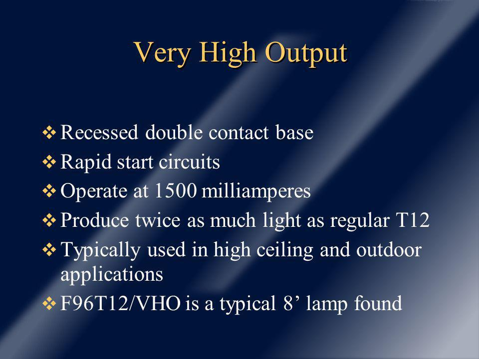 Very High Output Recessed double contact base Rapid start circuits Operate at 1500 milliamperes Produce twice as much light as regular T12 Typically used in high ceiling and outdoor applications F96T12/VHO is a typical 8 lamp found