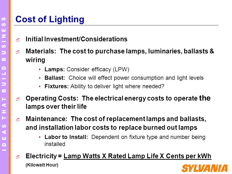 Cost of Lighting Initial Investment/Considerations Materials: The cost to purchase lamps, luminaries, ballasts & wiring Lamps: Consider efficacy (LPW)