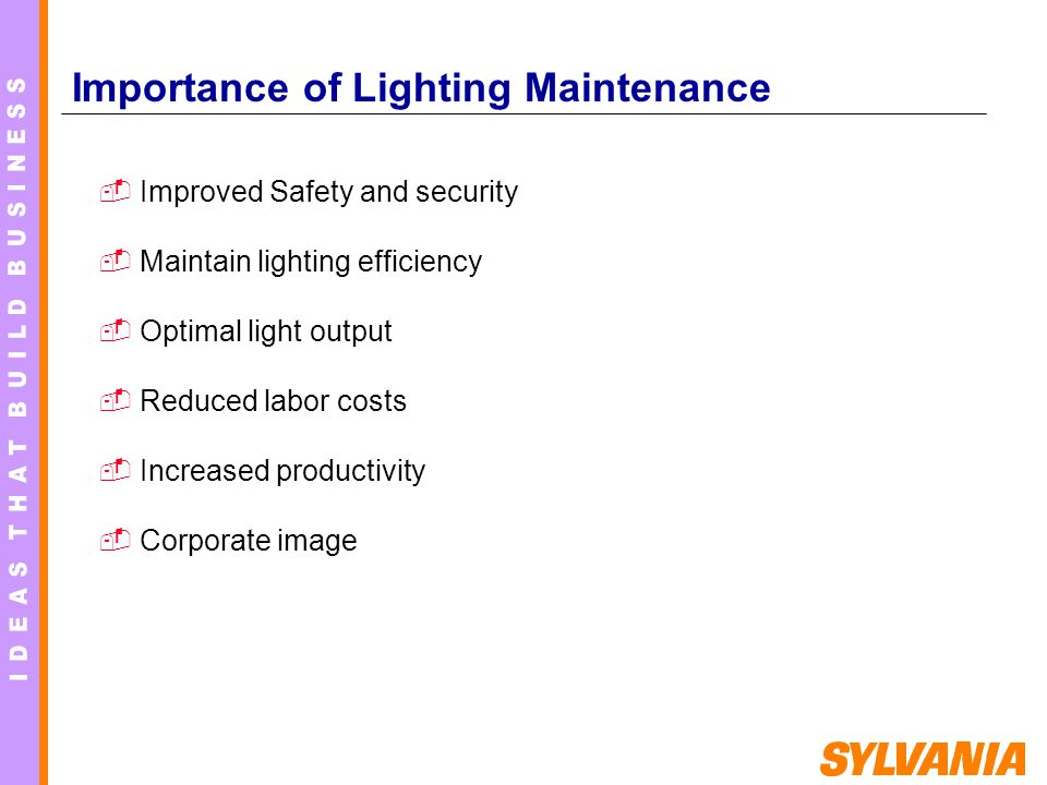 Improved Safety and security Maintain lighting efficiency Optimal light output Reduced labor costs Increased productivity Corporate image I Importance