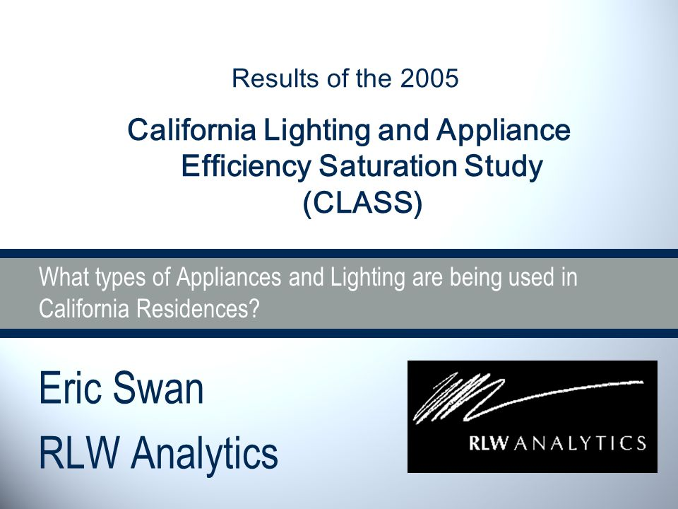 What types of Appliances and Lighting are being used in California Residences? Eric Swan RLW Analytics Results of the 2005 California Lighting and App