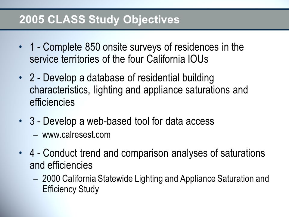 2005 CLASS Study Objectives 1 - Complete 850 onsite surveys of residences in the service territories of the four California IOUs 2 - Develop a database of residential building characteristics, lighting and appliance saturations and efficiencies 3 - Develop a web-based tool for data access –www.calresest.com 4 - Conduct trend and comparison analyses of saturations and efficiencies –2000 California Statewide Lighting and Appliance Saturation and Efficiency Study