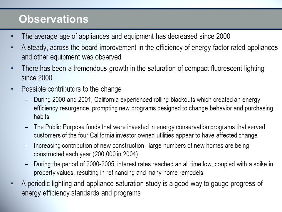 Observations The average age of appliances and equipment has decreased since 2000 A steady, across the board improvement in the efficiency of energy factor rated appliances and other equipment was observed There has been a tremendous growth in the saturation of compact fluorescent lighting since 2000 Possible contributors to the change –During 2000 and 2001, California experienced rolling blackouts which created an energy efficiency resurgence, prompting new programs designed to change behavior and purchasing habits –The Public Purpose funds that were invested in energy conservation programs that served customers of the four California investor owned utilities appear to have affected change –Increasing contribution of new construction - large numbers of new homes are being constructed each year (200,000 in 2004) –During the period of 2000-2005, interest rates reached an all time low, coupled with a spike in property values, resulting in refinancing and many home remodels A periodic lighting and appliance saturation study is a good way to gauge progress of energy efficiency standards and programs