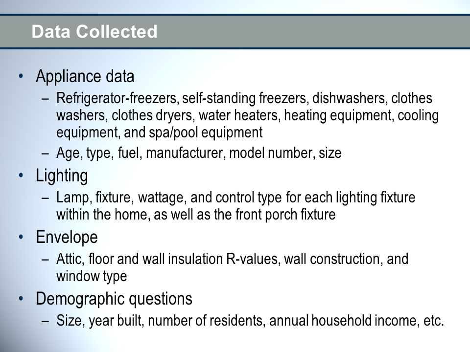 Data Collected Appliance data –Refrigerator-freezers, self-standing freezers, dishwashers, clothes washers, clothes dryers, water heaters, heating equipment, cooling equipment, and spa/pool equipment –Age, type, fuel, manufacturer, model number, size Lighting –Lamp, fixture, wattage, and control type for each lighting fixture within the home, as well as the front porch fixture Envelope –Attic, floor and wall insulation R-values, wall construction, and window type Demographic questions –Size, year built, number of residents, annual household income, etc.