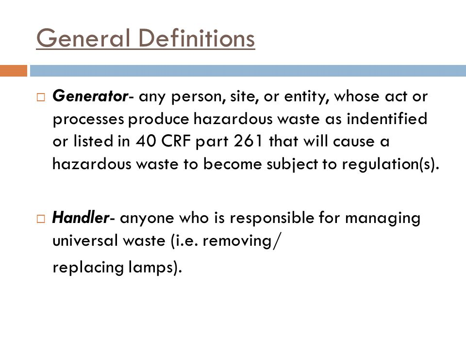 General Definitions Generator- any person, site, or entity, whose act or processes produce hazardous waste as indentified or listed in 40 CRF part 261