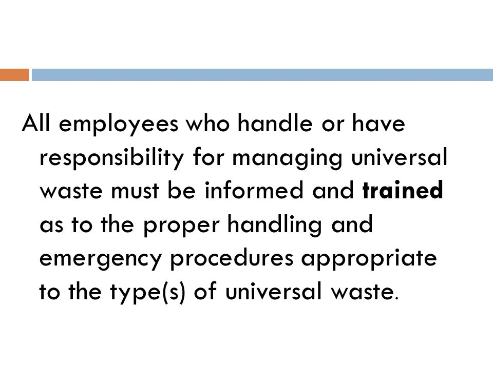 Handling and Safety Procedures All universal waste handlers must wear appropriate glove and eye protection.