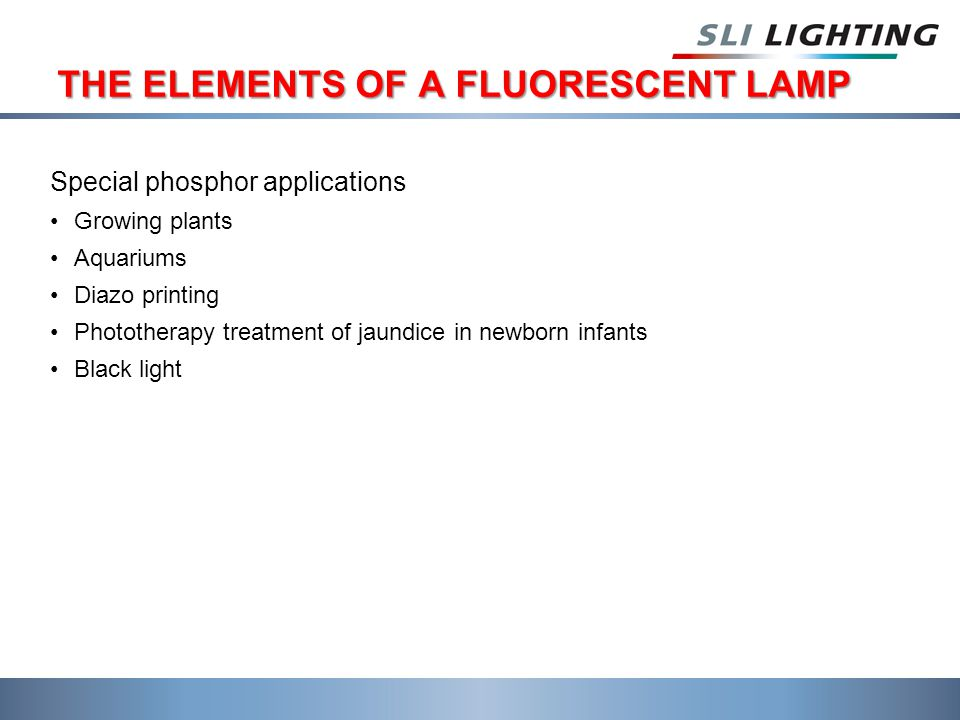 THE ELEMENTS OF A FLUORESCENT LAMP Special phosphor applications Growing plants Aquariums Diazo printing Phototherapy treatment of jaundice in newborn