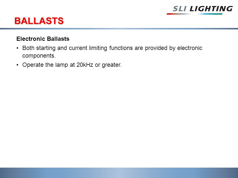 BALLASTS Electronic Ballasts Both starting and current limiting functions are provided by electronic components.