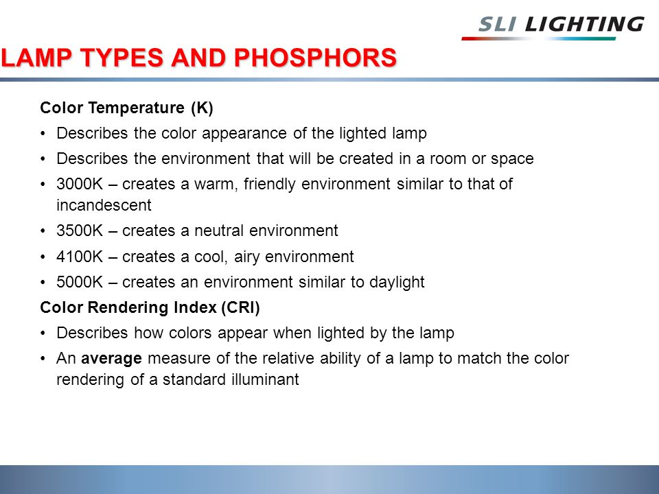 LAMP TYPES AND PHOSPHORS Color Temperature (K) Describes the color appearance of the lighted lamp Describes the environment that will be created in a room or space 3000K – creates a warm, friendly environment similar to that of incandescent 3500K – creates a neutral environment 4100K – creates a cool, airy environment 5000K – creates an environment similar to daylight Color Rendering Index (CRI) Describes how colors appear when lighted by the lamp An average measure of the relative ability of a lamp to match the color rendering of a standard illuminant