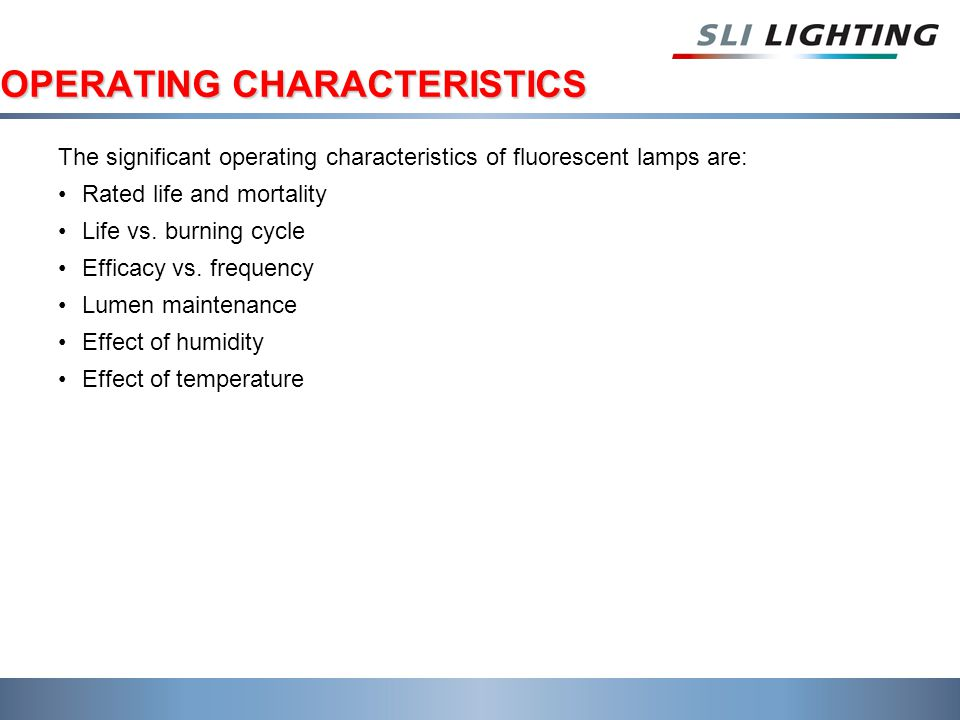 OPERATING CHARACTERISTICS The significant operating characteristics of fluorescent lamps are: Rated life and mortality Life vs. burning cycle Efficacy