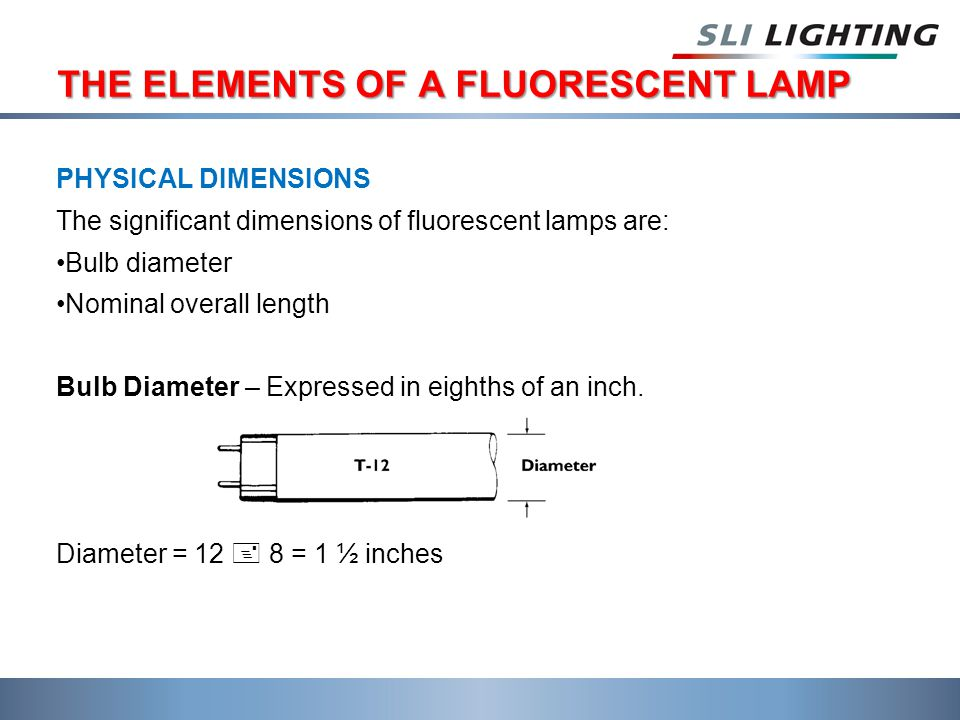 THE ELEMENTS OF A FLUORESCENT LAMP PHYSICAL DIMENSIONS The significant dimensions of fluorescent lamps are: Bulb diameter Nominal overall length Bulb Diameter – Expressed in eighths of an inch.