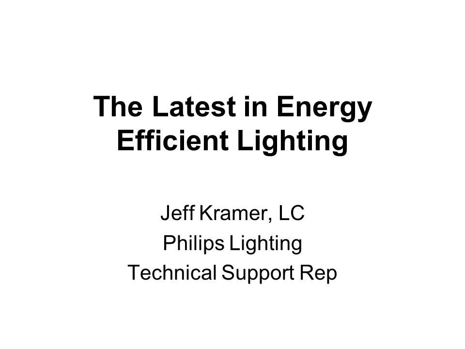 The Latest in Energy Efficient Lighting Jeff Kramer, LC Philips Lighting Technical Support Rep