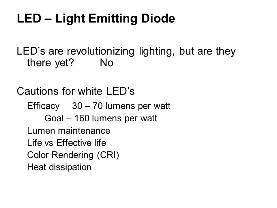 LED – Light Emitting Diode LEDs are revolutionizing lighting, but are they there yet?No Cautions for white LEDs Efficacy30 – 70 lumens per watt Goal – 160 lumens per watt Lumen maintenance Life vs Effective life Color Rendering (CRI) Heat dissipation