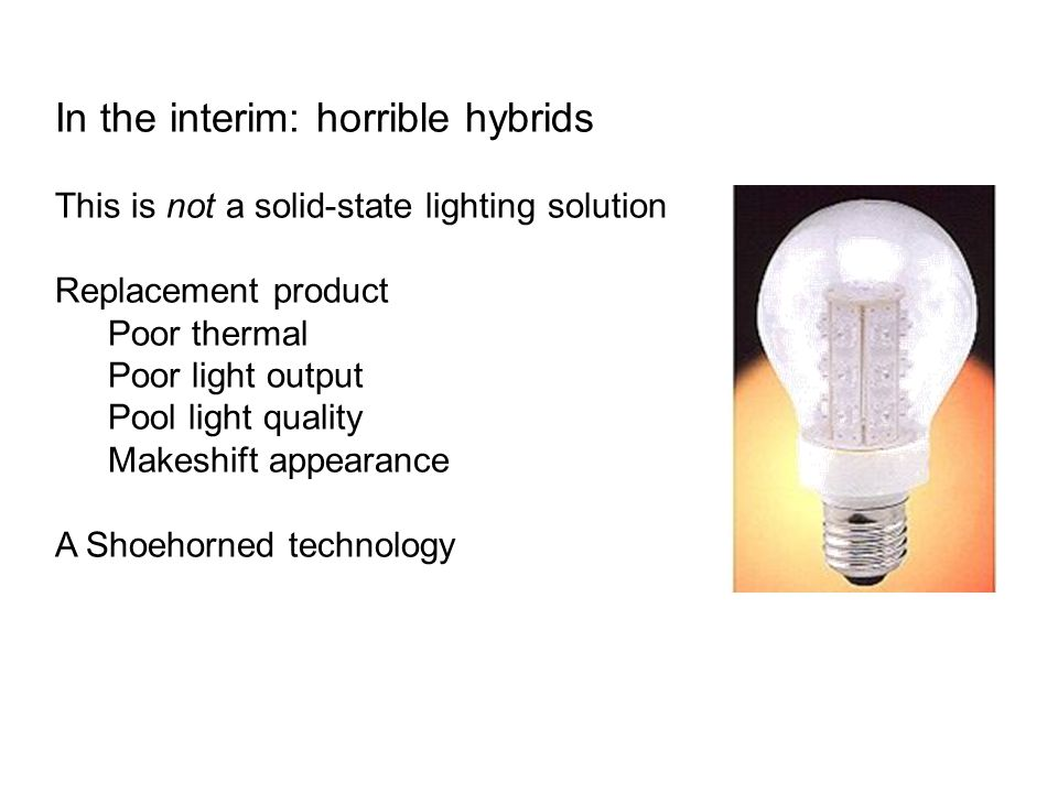 In the interim: horrible hybrids This is not a solid-state lighting solution Replacement product Poor thermal Poor light output Pool light quality Makeshift appearance A Shoehorned technology