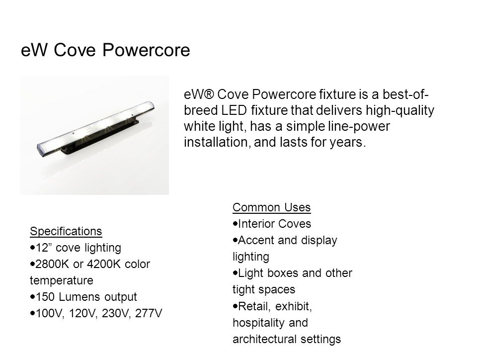 eW Cove Powercore eW® Cove Powercore fixture is a best-of- breed LED fixture that delivers high-quality white light, has a simple line-power installation, and lasts for years.