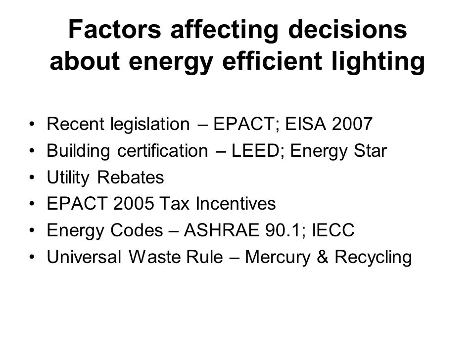 Factors affecting decisions about energy efficient lighting Recent legislation – EPACT; EISA 2007 Building certification – LEED; Energy Star Utility Rebates EPACT 2005 Tax Incentives Energy Codes – ASHRAE 90.1; IECC Universal Waste Rule – Mercury & Recycling