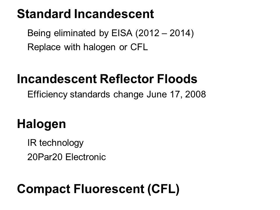 Standard Incandescent Being eliminated by EISA (2012 – 2014) Replace with halogen or CFL Incandescent Reflector Floods Efficiency standards change June 17, 2008 Halogen IR technology 20Par20 Electronic Compact Fluorescent (CFL)