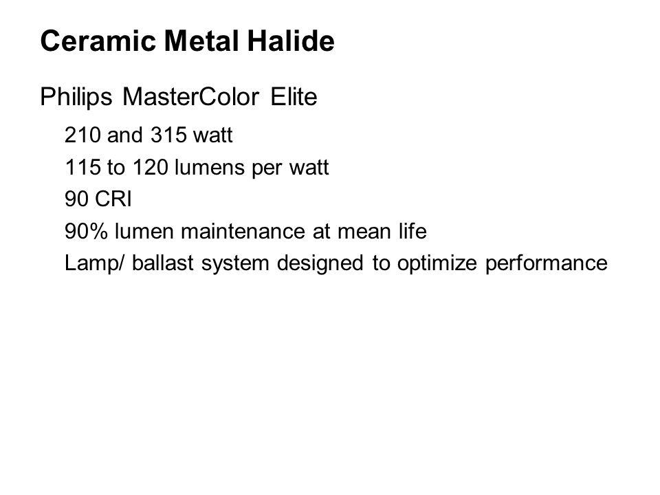 Ceramic Metal Halide Philips MasterColor Elite 210 and 315 watt 115 to 120 lumens per watt 90 CRI 90% lumen maintenance at mean life Lamp/ ballast system designed to optimize performance