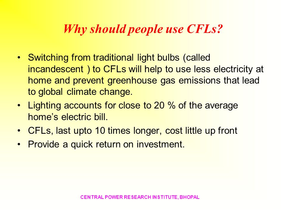 Why should people use CFLs? Switching from traditional light bulbs (called incandescent ) to CFLs will help to use less electricity at home and preven