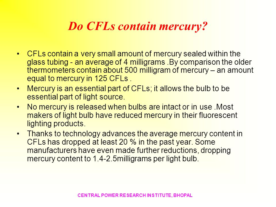 Do CFLs contain mercury? CFLs contain a very small amount of mercury sealed within the glass tubing - an average of 4 milligrams.By comparison the old