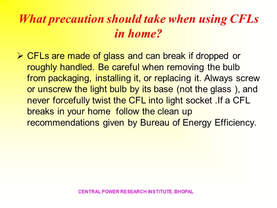 What precaution should take when using CFLs in home? CFLs are made of glass and can break if dropped or roughly handled. Be careful when removing the