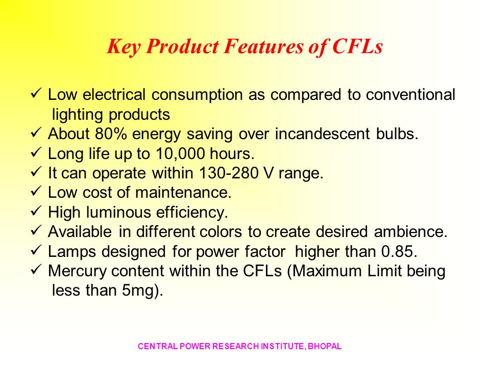 Key Product Features of CFLs Low electrical consumption as compared to conventional lighting products About 80% energy saving over incandescent bulbs.