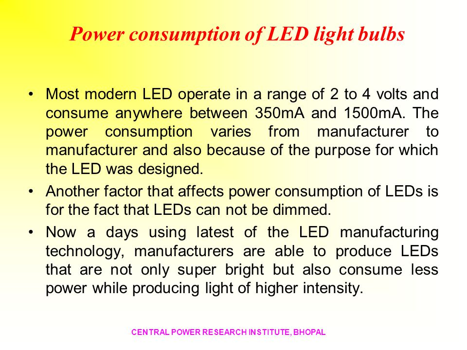 Power consumption of LED light bulbs Most modern LED operate in a range of 2 to 4 volts and consume anywhere between 350mA and 1500mA. The power consu