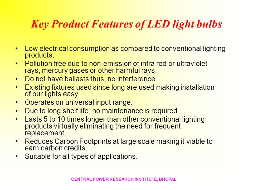 Key Product Features of LED light bulbs Low electrical consumption as compared to conventional lighting products. Pollution free due to non-emission o