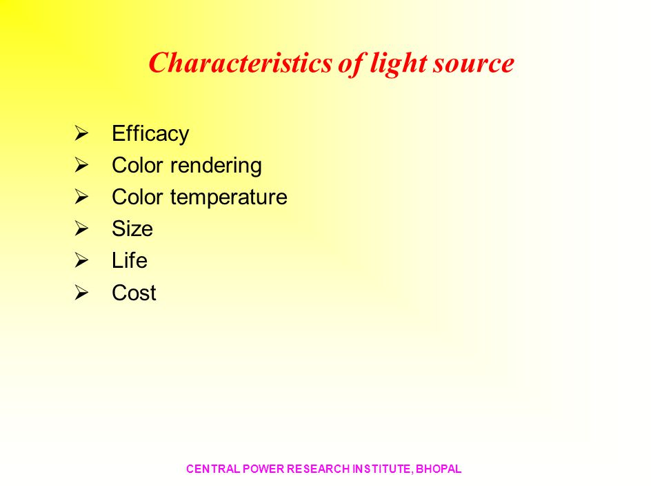 Characteristics of light source Efficacy Color rendering Color temperature Size Life Cost CENTRAL POWER RESEARCH INSTITUTE, BHOPAL