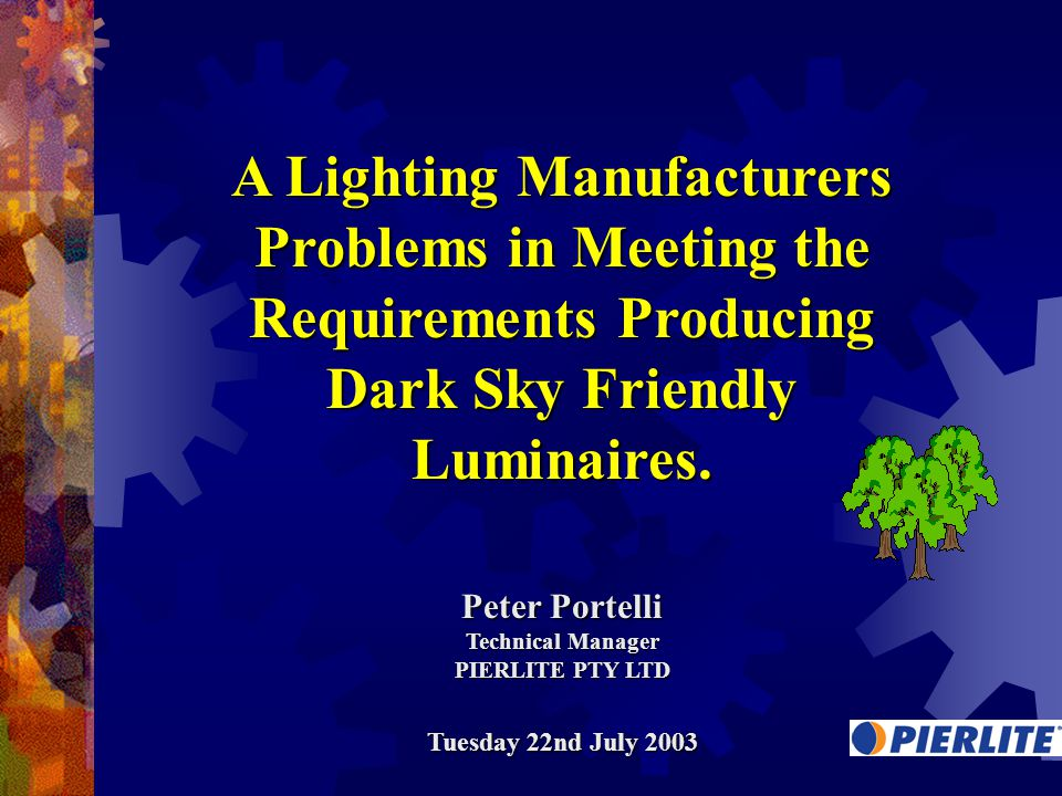 A Lighting Manufacturers Problems in Meeting the Requirements Producing Dark Sky Friendly Luminaires. Peter Portelli Technical Manager PIERLITE PTY LT