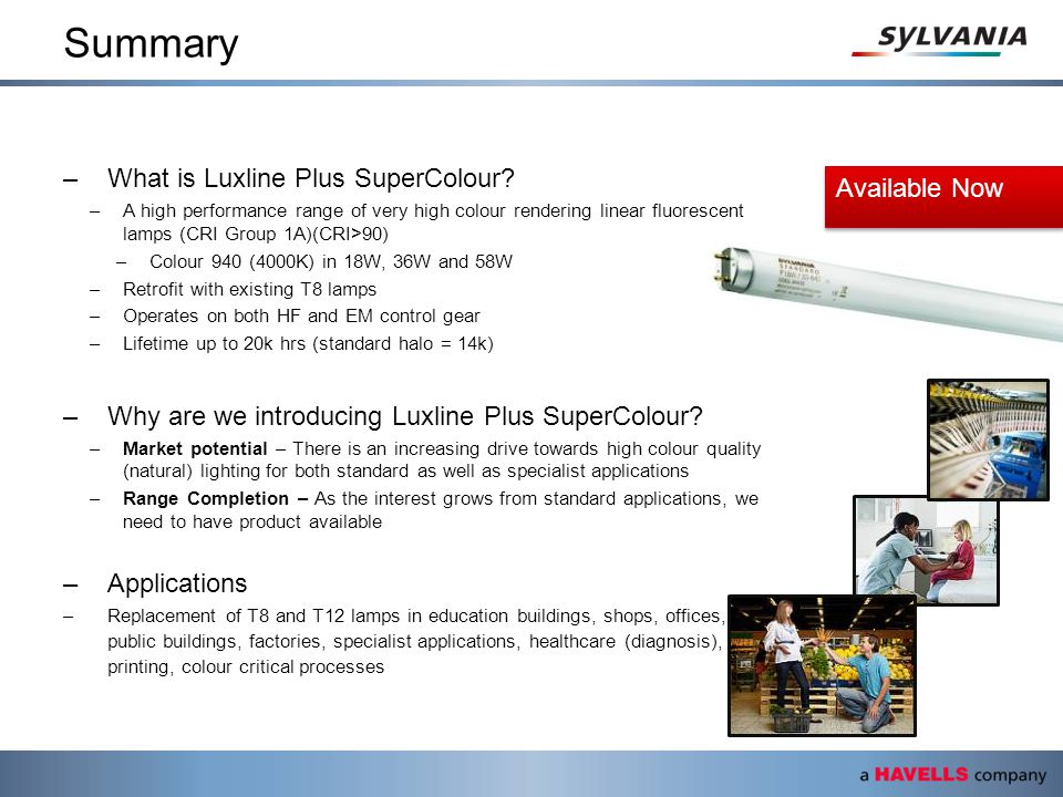 Summary –What is Luxline Plus SuperColour? –A high performance range of very high colour rendering linear fluorescent lamps (CRI Group 1A)(CRI>90) –Co