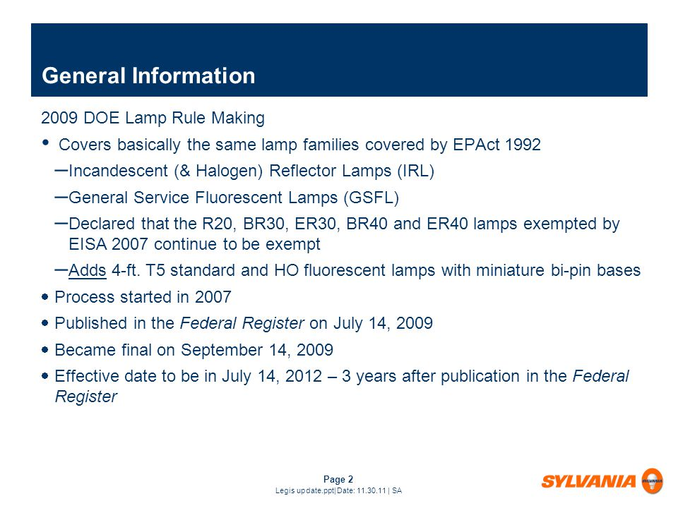 Page 2 Legis update.ppt| Date: 11.30.11 | SA General Information 2009 DOE Lamp Rule Making Covers basically the same lamp families covered by EPAct 1992 – Incandescent (& Halogen) Reflector Lamps (IRL) – General Service Fluorescent Lamps (GSFL) – Declared that the R20, BR30, ER30, BR40 and ER40 lamps exempted by EISA 2007 continue to be exempt – Adds 4-ft.