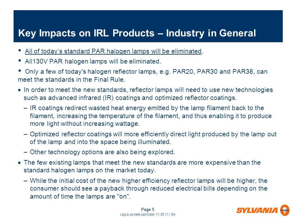 Page 5 Legis update.ppt| Date: 11.30.11 | SA Key Impacts on IRL Products – Industry in General All of todays standard PAR halogen lamps will be eliminated.